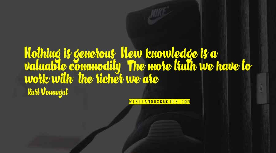 Kurt Vonnegut Best Quotes By Kurt Vonnegut: Nothing is generous. New knowledge is a valuable