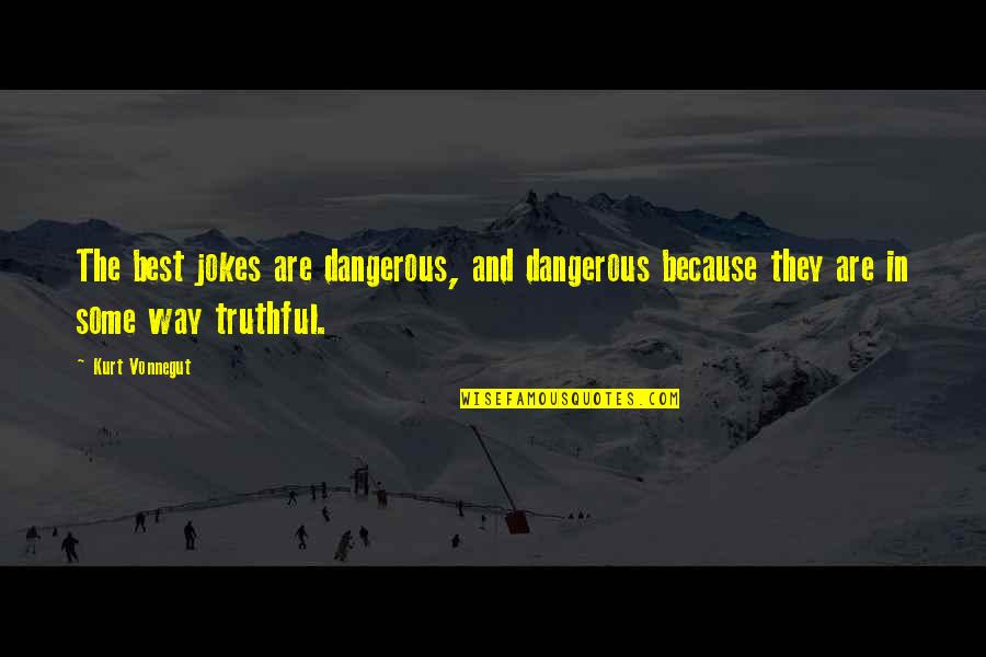 Kurt Vonnegut Best Quotes By Kurt Vonnegut: The best jokes are dangerous, and dangerous because