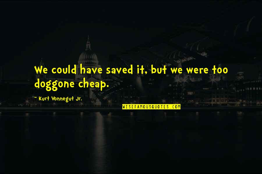 Kurt Vonnegut Best Quotes By Kurt Vonnegut Jr.: We could have saved it, but we were