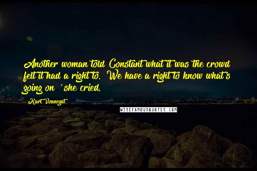 Kurt Vonnegut quotes: Another woman told Constant what it was the crowd felt it had a right to. 'We have a right to know what's going on!' she cried.