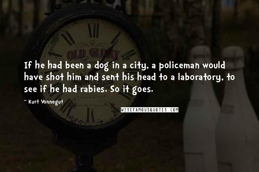 Kurt Vonnegut quotes: If he had been a dog in a city, a policeman would have shot him and sent his head to a laboratory, to see if he had rabies. So it