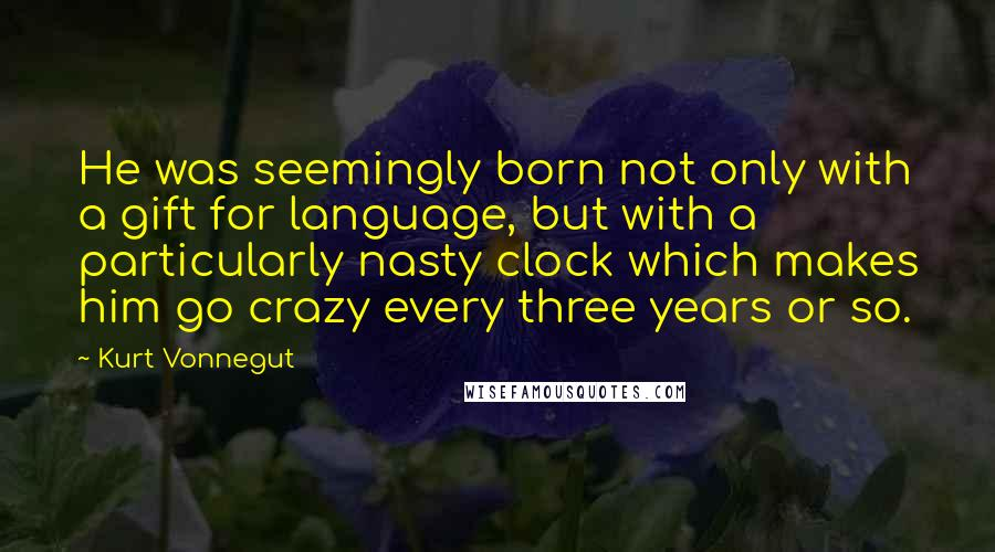 Kurt Vonnegut quotes: He was seemingly born not only with a gift for language, but with a particularly nasty clock which makes him go crazy every three years or so.