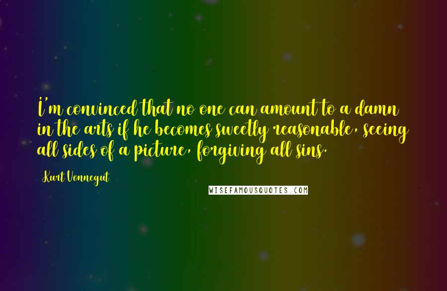 Kurt Vonnegut quotes: I'm convinced that no one can amount to a damn in the arts if he becomes sweetly reasonable, seeing all sides of a picture, forgiving all sins.