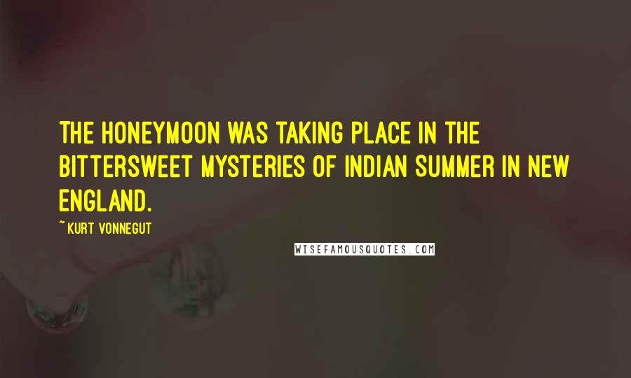Kurt Vonnegut quotes: The honeymoon was taking place in the bittersweet mysteries of Indian Summer in New England.
