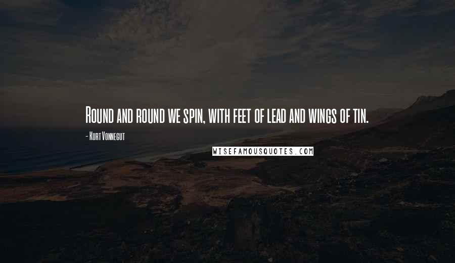 Kurt Vonnegut quotes: Round and round we spin, with feet of lead and wings of tin.