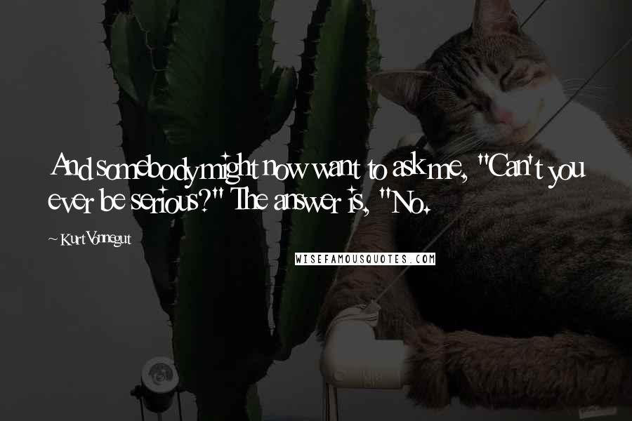 """Kurt Vonnegut quotes: And somebody might now want to ask me, """"Can't you ever be serious?"""" The answer is, """"No."""