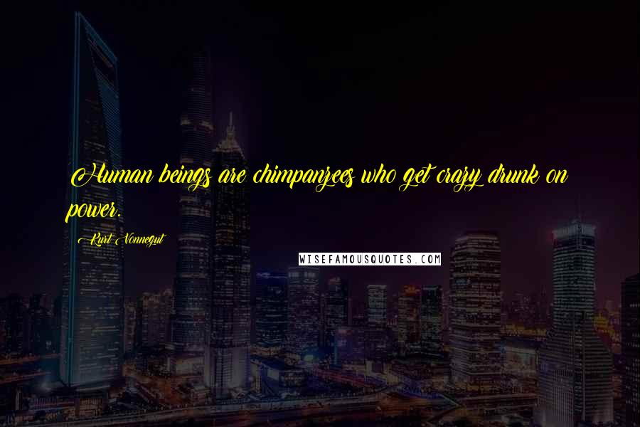 Kurt Vonnegut quotes: Human beings are chimpanzees who get crazy drunk on power.