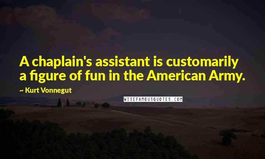 Kurt Vonnegut quotes: A chaplain's assistant is customarily a figure of fun in the American Army.