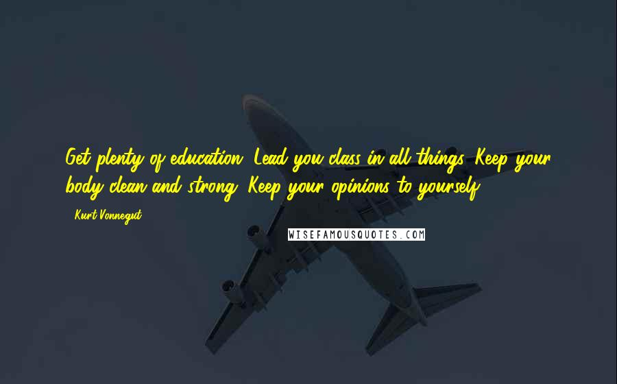 Kurt Vonnegut quotes: Get plenty of education. Lead you class in all things. Keep your body clean and strong. Keep your opinions to yourself.