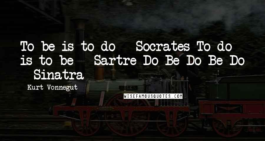 Kurt Vonnegut quotes: To be is to do - Socrates To do is to be - Sartre Do Be Do Be Do - Sinatra