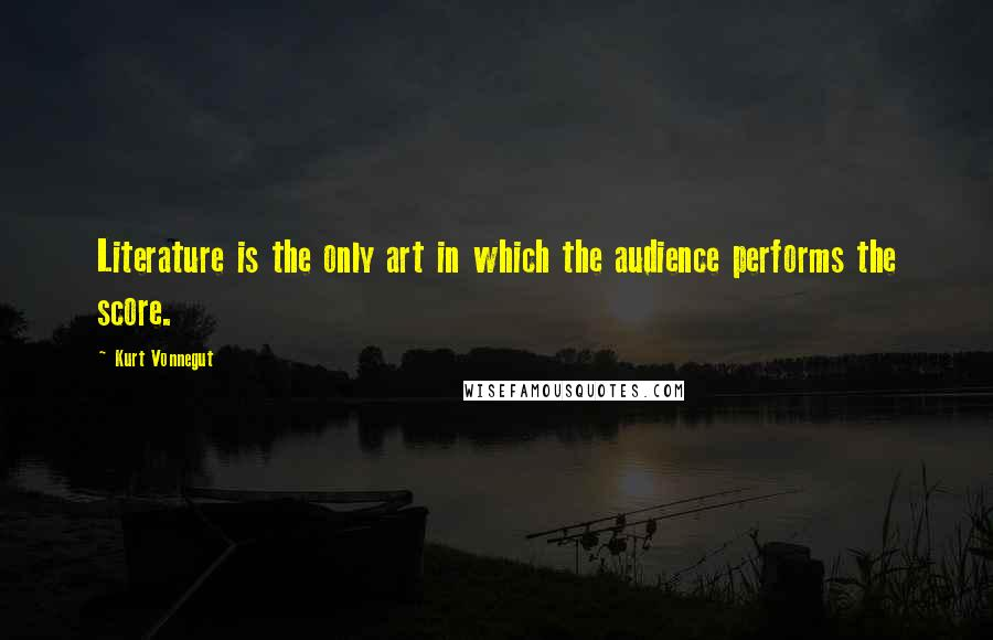Kurt Vonnegut quotes: Literature is the only art in which the audience performs the score.