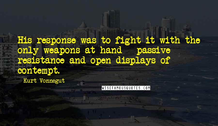 Kurt Vonnegut quotes: His response was to fight it with the only weapons at hand - passive resistance and open displays of contempt.