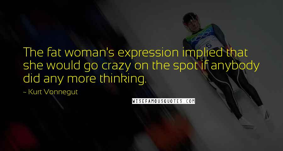 Kurt Vonnegut quotes: The fat woman's expression implied that she would go crazy on the spot if anybody did any more thinking.