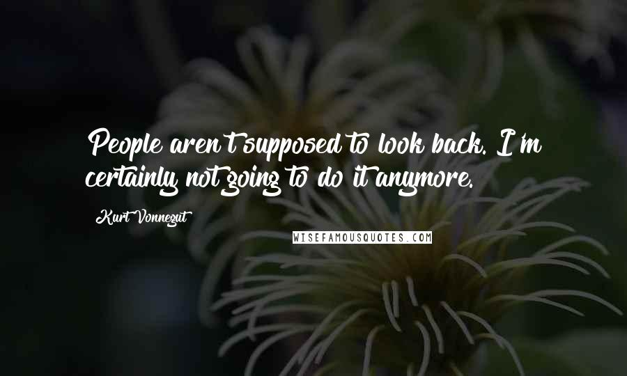 Kurt Vonnegut quotes: People aren't supposed to look back. I'm certainly not going to do it anymore.