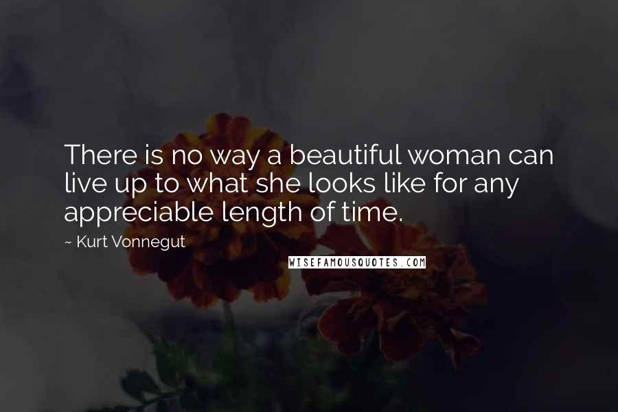 Kurt Vonnegut quotes: There is no way a beautiful woman can live up to what she looks like for any appreciable length of time.