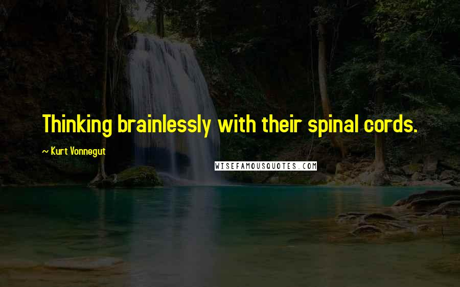 Kurt Vonnegut quotes: Thinking brainlessly with their spinal cords.