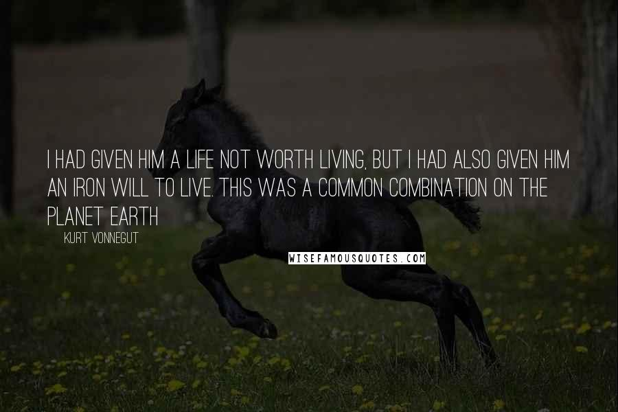 Kurt Vonnegut quotes: I had given him a life not worth living, but I had also given him an iron will to live. This was a common combination on the planet Earth