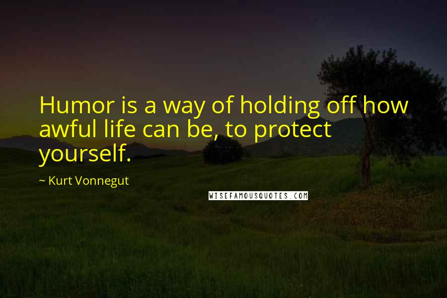 Kurt Vonnegut quotes: Humor is a way of holding off how awful life can be, to protect yourself.