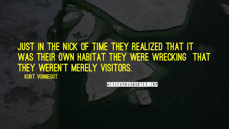 Kurt Vonnegut quotes: Just in the nick of time they realized that it was their own habitat they were wrecking that they weren't merely visitors.