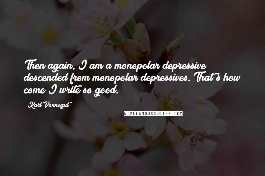 Kurt Vonnegut quotes: Then again, I am a monopolar depressive descended from monopolar depressives. That's how come I write so good.