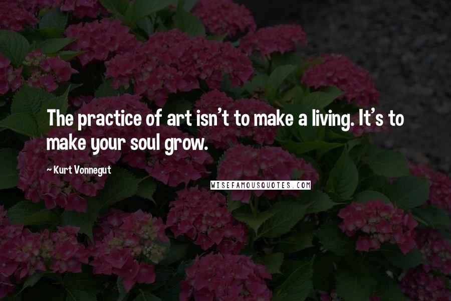Kurt Vonnegut quotes: The practice of art isn't to make a living. It's to make your soul grow.