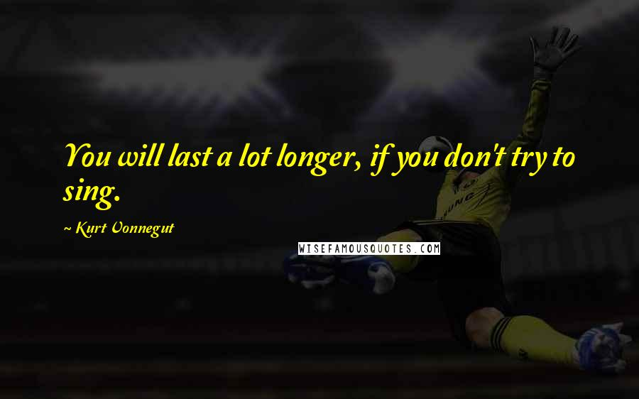 Kurt Vonnegut quotes: You will last a lot longer, if you don't try to sing.