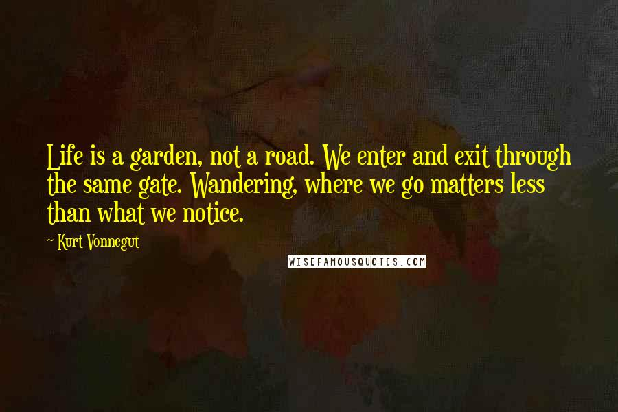 Kurt Vonnegut quotes: Life is a garden, not a road. We enter and exit through the same gate. Wandering, where we go matters less than what we notice.