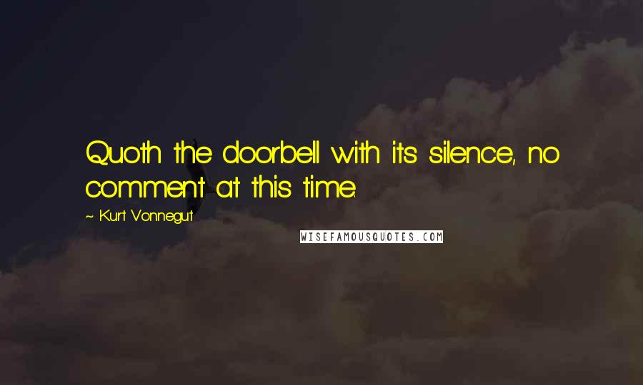 Kurt Vonnegut quotes: Quoth the doorbell with its silence, no comment at this time.