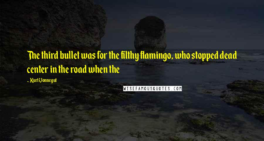 Kurt Vonnegut quotes: The third bullet was for the filthy flamingo, who stopped dead center in the road when the