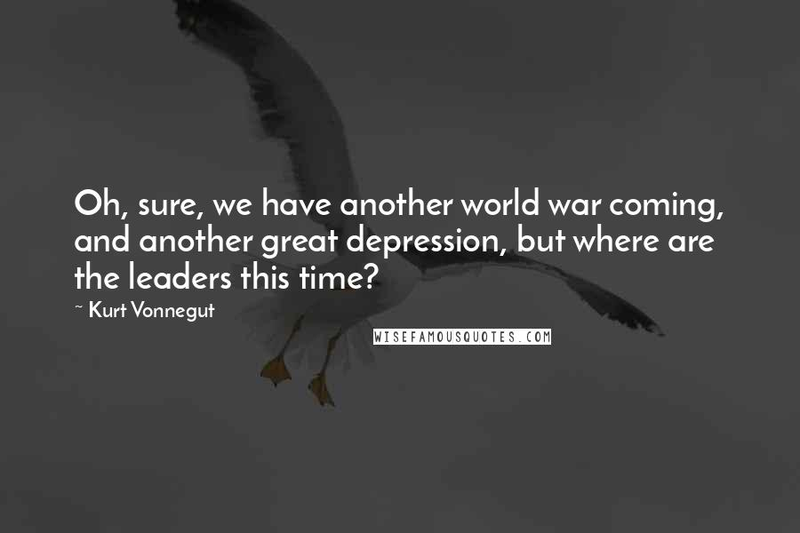 Kurt Vonnegut quotes: Oh, sure, we have another world war coming, and another great depression, but where are the leaders this time?