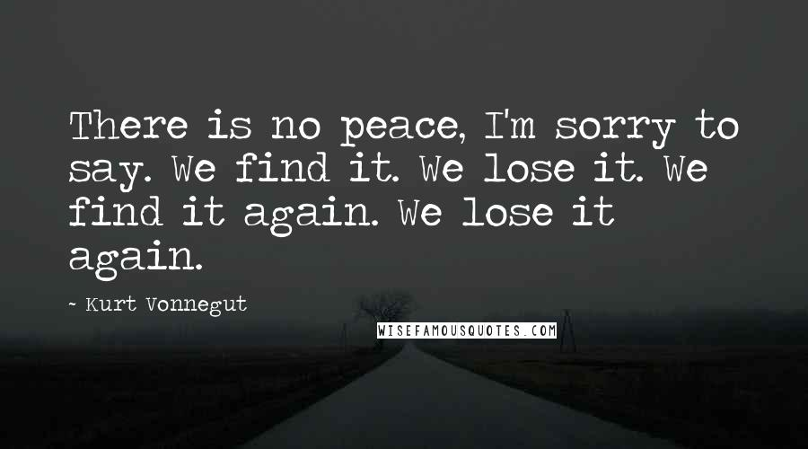 Kurt Vonnegut quotes: There is no peace, I'm sorry to say. We find it. We lose it. We find it again. We lose it again.