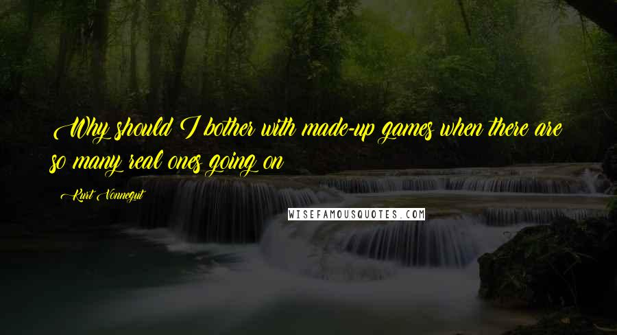 Kurt Vonnegut quotes: Why should I bother with made-up games when there are so many real ones going on?