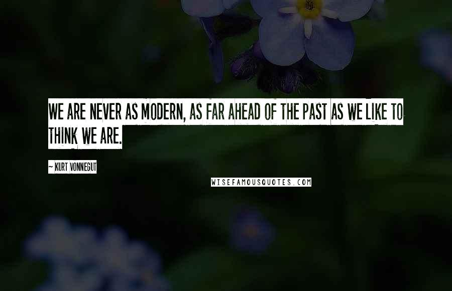Kurt Vonnegut quotes: We are never as modern, as far ahead of the past as we like to think we are.