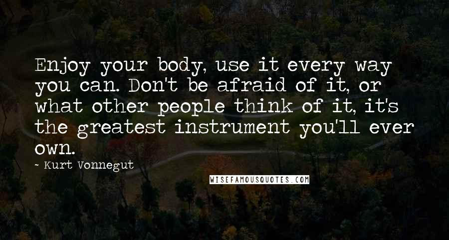 Kurt Vonnegut quotes: Enjoy your body, use it every way you can. Don't be afraid of it, or what other people think of it, it's the greatest instrument you'll ever own.