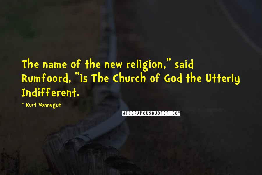 """Kurt Vonnegut quotes: The name of the new religion,"""" said Rumfoord, """"is The Church of God the Utterly Indifferent."""