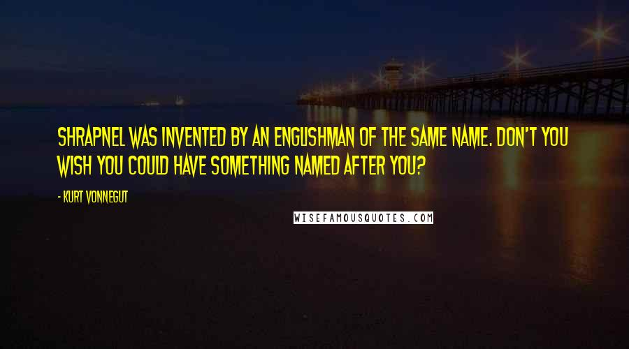 Kurt Vonnegut quotes: Shrapnel was invented by an Englishman of the same name. Don't you wish you could have something named after you?
