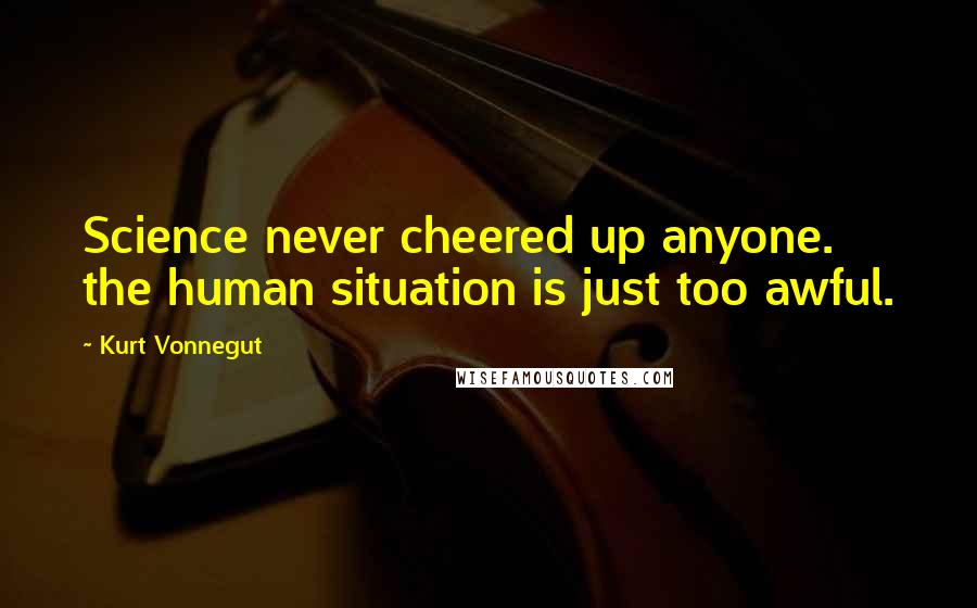 Kurt Vonnegut quotes: Science never cheered up anyone. the human situation is just too awful.