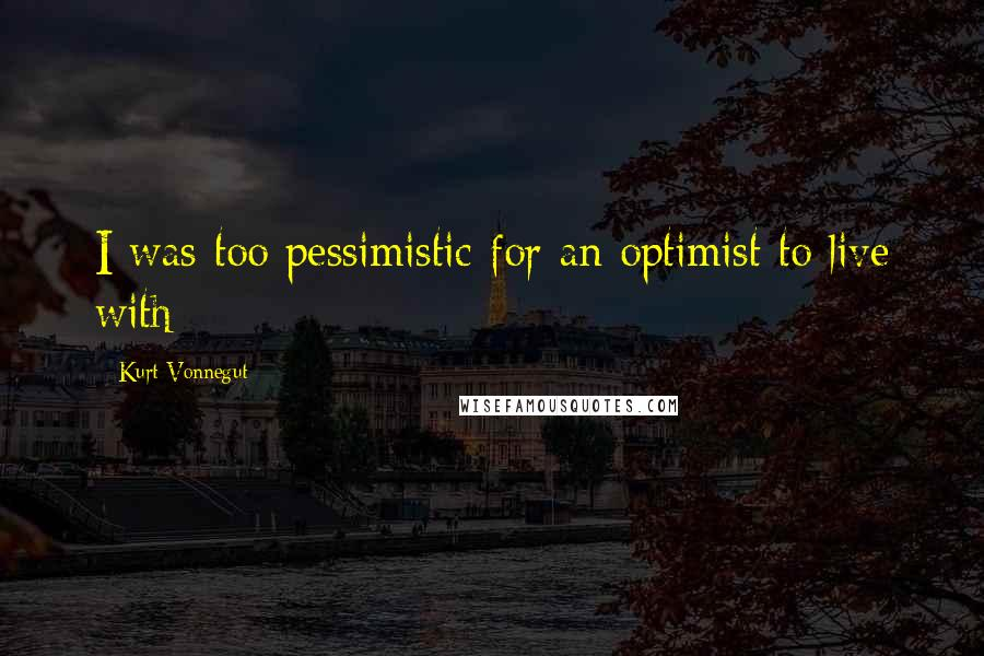 Kurt Vonnegut quotes: I was too pessimistic for an optimist to live with