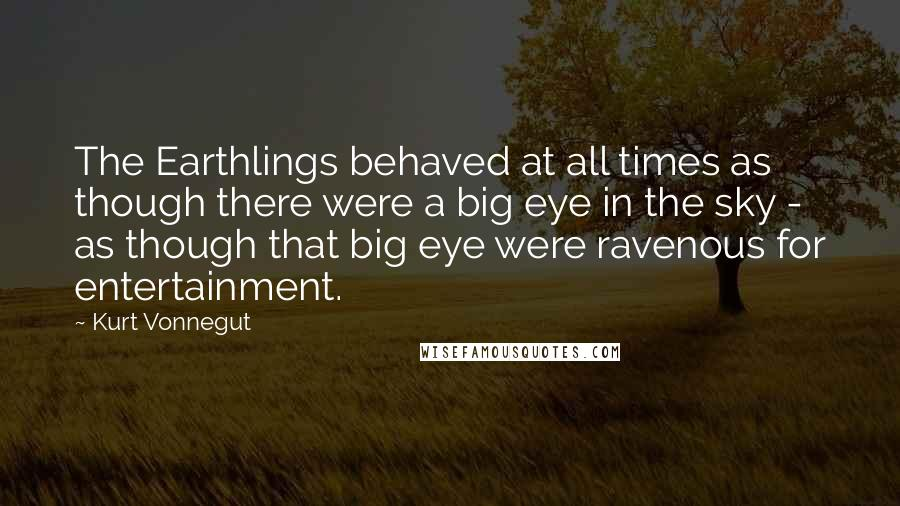 Kurt Vonnegut quotes: The Earthlings behaved at all times as though there were a big eye in the sky - as though that big eye were ravenous for entertainment.