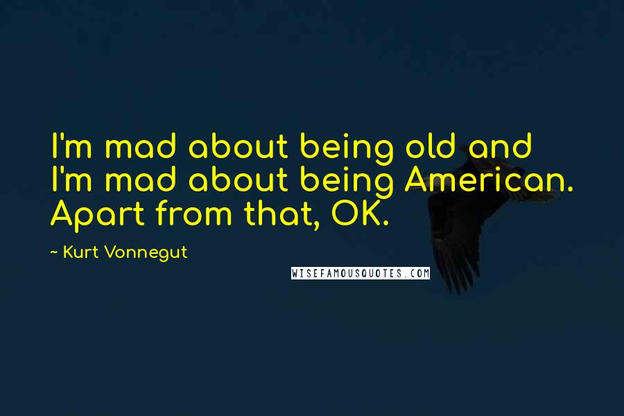 Kurt Vonnegut quotes: I'm mad about being old and I'm mad about being American. Apart from that, OK.