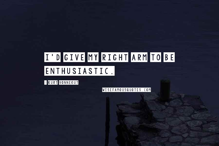 Kurt Vonnegut quotes: I'd give my right arm to be enthusiastic.