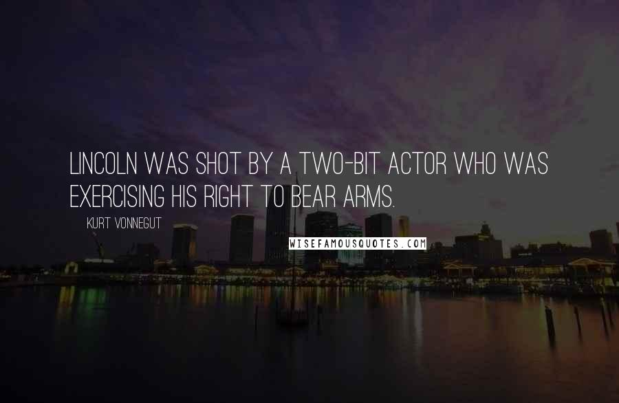 Kurt Vonnegut quotes: Lincoln was shot by a two-bit actor who was exercising his right to bear arms.