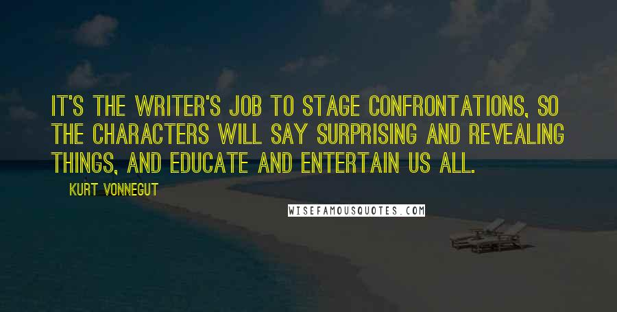 Kurt Vonnegut quotes: It's the writer's job to stage confrontations, so the characters will say surprising and revealing things, and educate and entertain us all.