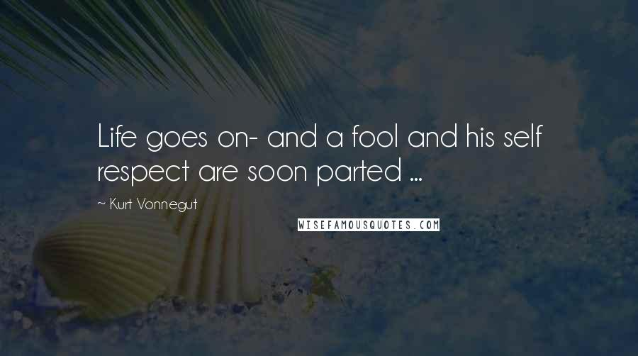 Kurt Vonnegut quotes: Life goes on- and a fool and his self respect are soon parted ...