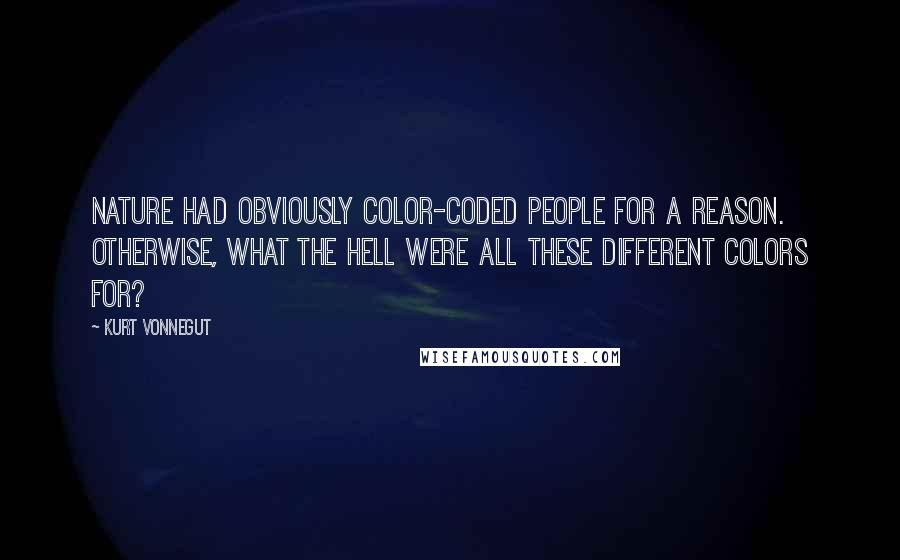 Kurt Vonnegut quotes: Nature had obviously color-coded people for a reason. Otherwise, what the hell were all these different colors for?