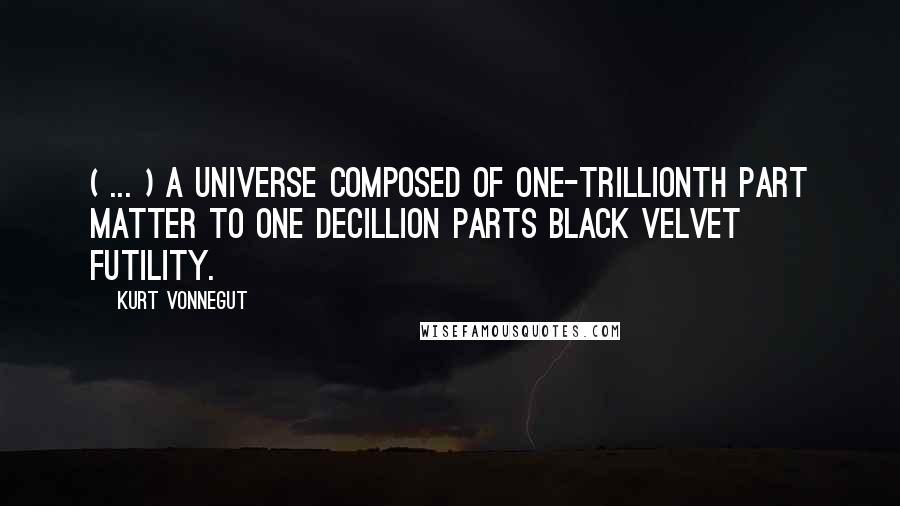 Kurt Vonnegut quotes: ( ... ) a Universe composed of one-trillionth part matter to one decillion parts black velvet futility.
