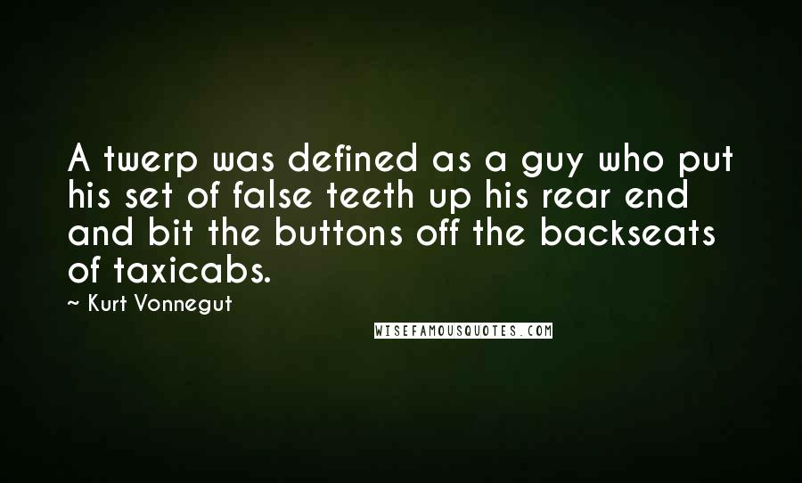 Kurt Vonnegut quotes: A twerp was defined as a guy who put his set of false teeth up his rear end and bit the buttons off the backseats of taxicabs.