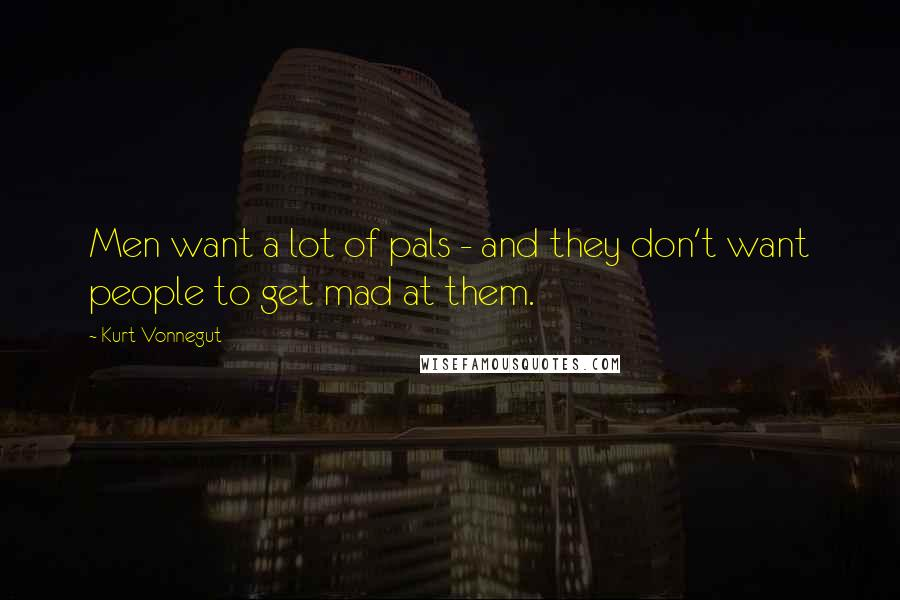 Kurt Vonnegut quotes: Men want a lot of pals - and they don't want people to get mad at them.