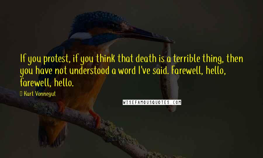 Kurt Vonnegut quotes: If you protest, if you think that death is a terrible thing, then you have not understood a word I've said. Farewell, hello, farewell, hello.