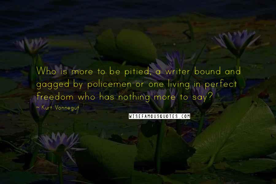 Kurt Vonnegut quotes: Who is more to be pitied, a writer bound and gagged by policemen or one living in perfect freedom who has nothing more to say?
